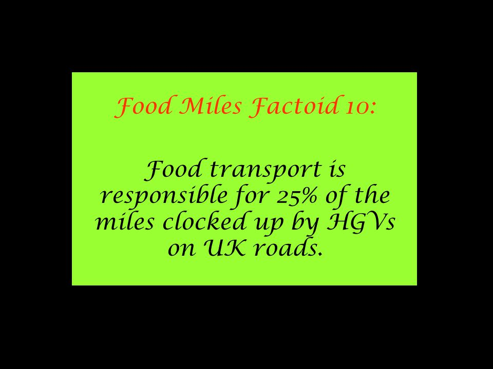 Food Miles Factoid 10: Food transport is responsible for 25% of the miles clocked up by HGVs on UK roads.