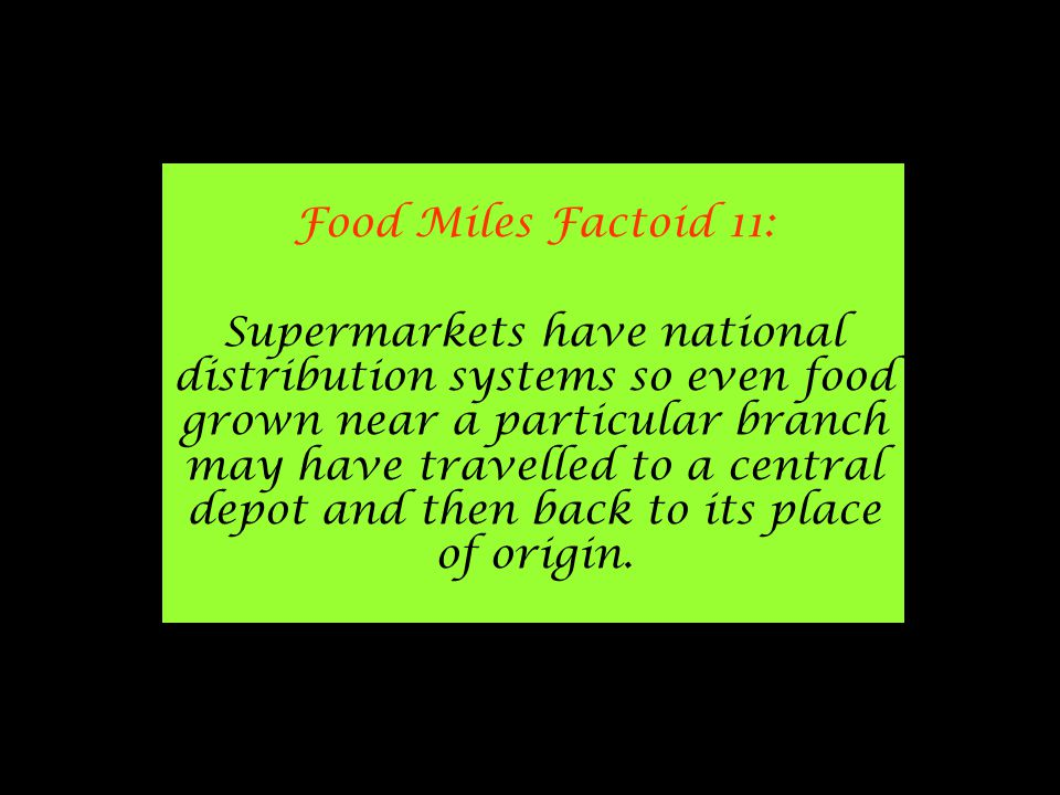 Food Miles Factoid 11: Supermarkets have national distribution systems so even food grown near a particular branch may have travelled to a central depot and then back to its place of origin.