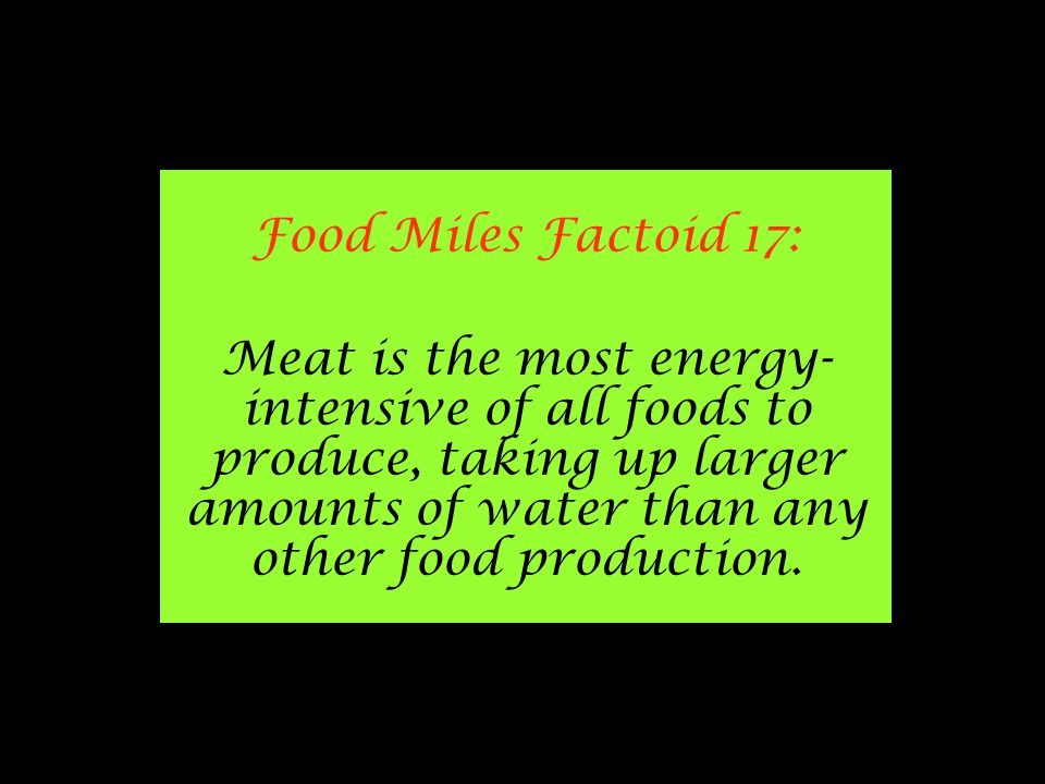 Food Miles Factoid 17: Meat is the most energy- intensive of all foods to produce, taking up larger amounts of water than any other food production.