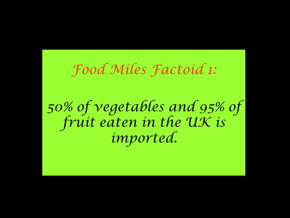 Food Miles Factoid 1: 50% of vegetables and 95% of fruit eaten in the UK is imported.