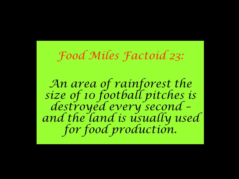 Food Miles Factoid 23: An area of rainforest the size of 10 football pitches is destroyed every second – and the land is usually used for food production.