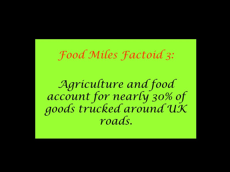 Food Miles Factoid 3: Agriculture and food account for nearly 30% of goods trucked around UK roads.