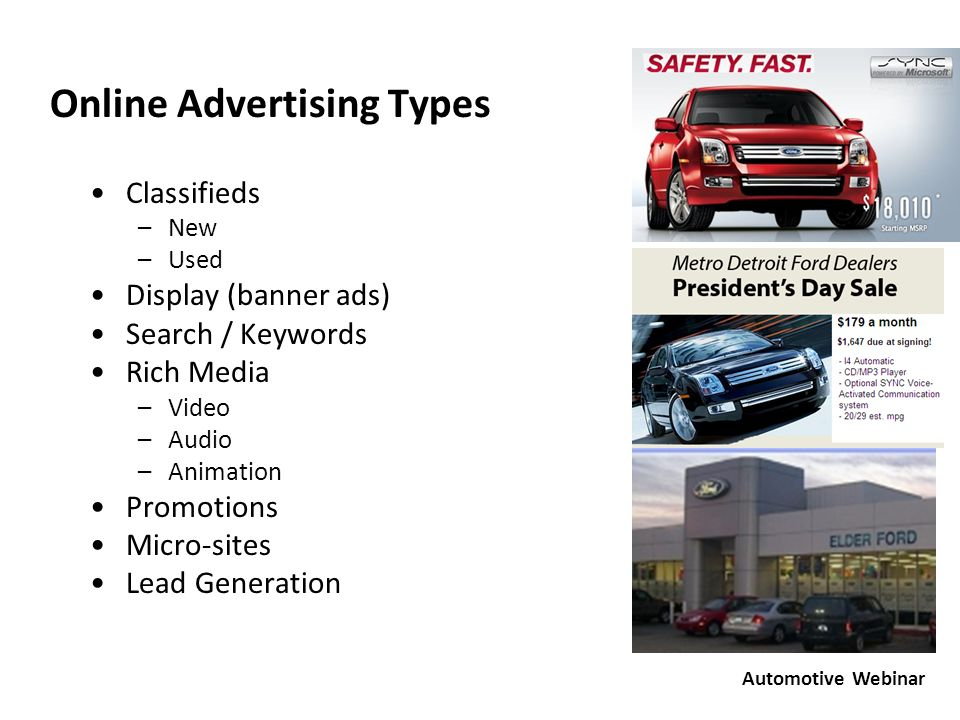 Online Advertising Types Classifieds –New –Used Display (banner ads) Search / Keywords Rich Media –Video –Audio –Animation Promotions Micro-sites Lead Generation Classifieds –New –Used Display (banner ads) Search / Keywords Rich Media –Video –Audio –Animation Promotions Micro-sites Lead Generation Automotive Webinar