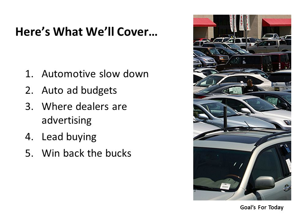 1.Automotive slow down 2.Auto ad budgets 3.Where dealers are advertising 4.Lead buying 5.Win back the bucks 1.Automotive slow down 2.Auto ad budgets 3.Where dealers are advertising 4.Lead buying 5.Win back the bucks Here's What We'll Cover… Goal's For Today
