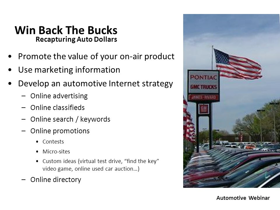 Win Back The Bucks Promote the value of your on-air product Use marketing information Develop an automotive Internet strategy –Online advertising –Online classifieds –Online search / keywords –Online promotions Contests Micro-sites Custom ideas (virtual test drive, find the key video game, online used car auction…) –Online directory Promote the value of your on-air product Use marketing information Develop an automotive Internet strategy –Online advertising –Online classifieds –Online search / keywords –Online promotions Contests Micro-sites Custom ideas (virtual test drive, find the key video game, online used car auction…) –Online directory Recapturing Auto Dollars Automotive Webinar