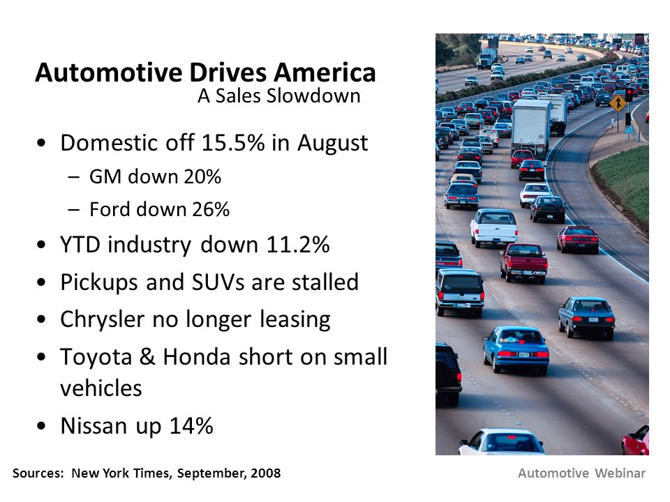 Automotive Drives America Domestic off 15.5% in August –GM down 20% –Ford down 26% YTD industry down 11.2% Pickups and SUVs are stalled Chrysler no longer leasing Toyota & Honda short on small vehicles Nissan up 14% Domestic off 15.5% in August –GM down 20% –Ford down 26% YTD industry down 11.2% Pickups and SUVs are stalled Chrysler no longer leasing Toyota & Honda short on small vehicles Nissan up 14% Automotive Webinar A Sales Slowdown Sources: New York Times, September, 2008