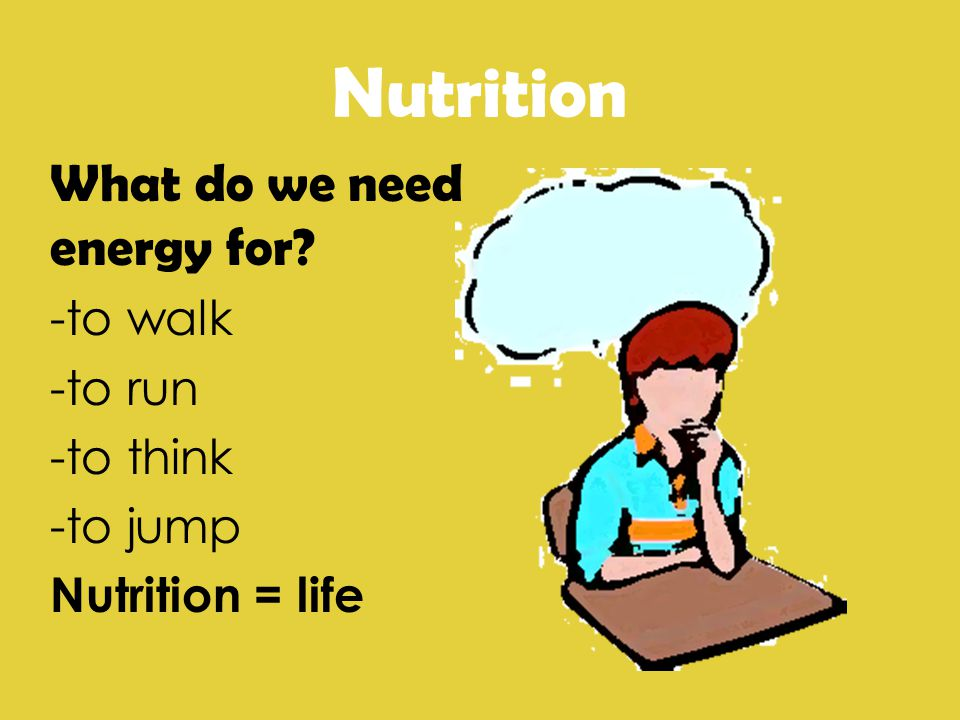 Nutrition What do we need energy for -to walk -to run -to think -to jump Nutrition = life