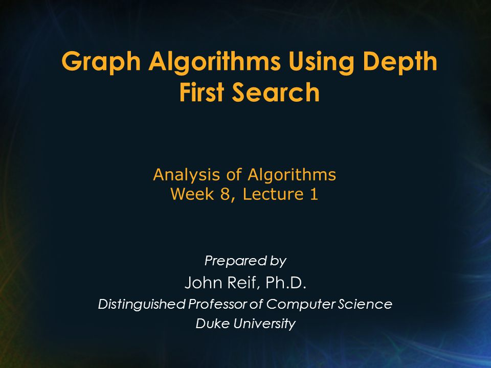 Graph Algorithms Using Depth First Search Prepared by John Reif, Ph.D.
