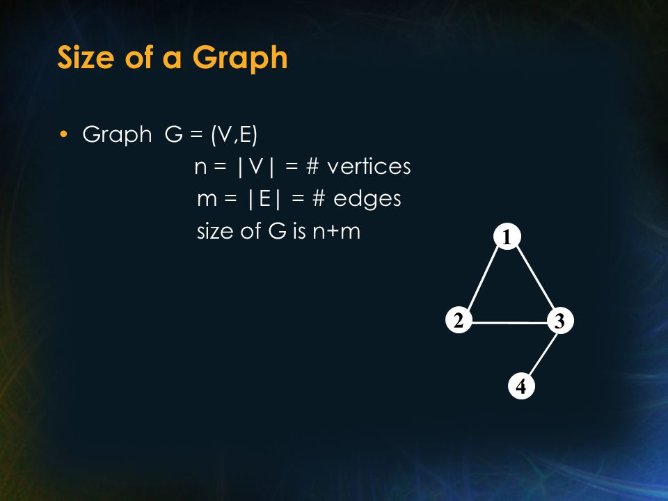 Size of a Graph Graph G = (V,E) n = |V| = # vertices m = |E| = # edges size of G is n+m