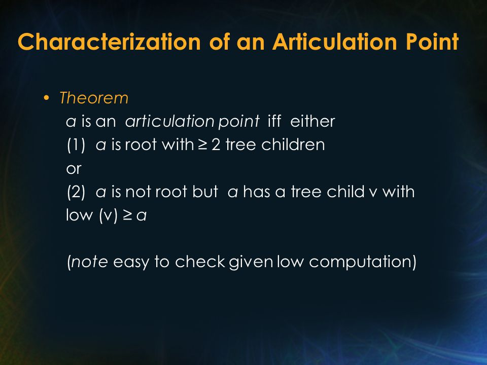 Characterization of an Articulation Point Theorem a is an articulation point iff either (1) a is root with ≥ 2 tree children or (2) a is not root but a has a tree child v with low (v) ≥ a (note easy to check given low computation)