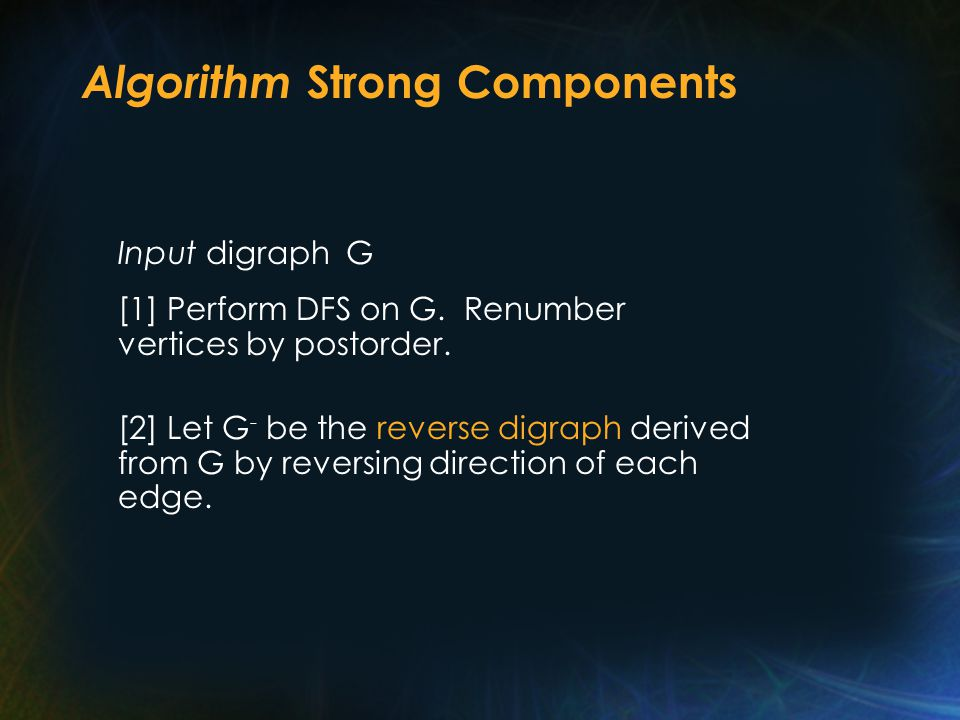Algorithm Strong Components Input digraph G [1] Perform DFS on G.