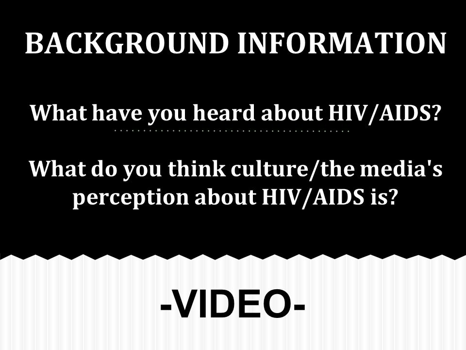 BACKGROUND INFORMATION What have you heard about HIV/AIDS.