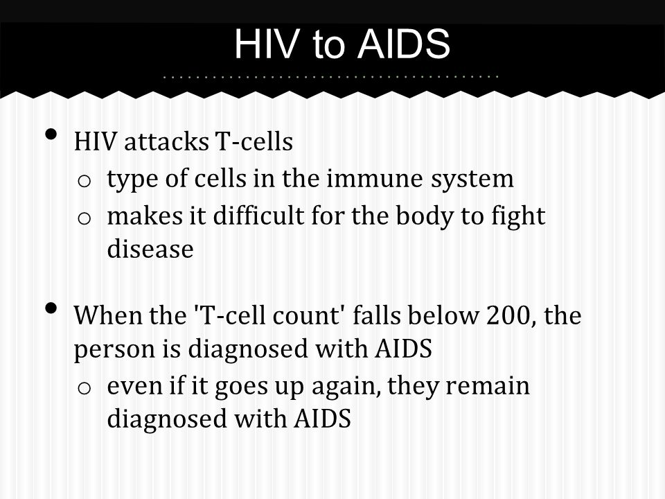 HIV attacks T-cells o type of cells in the immune system o makes it difficult for the body to fight disease When the T-cell count falls below 200, the person is diagnosed with AIDS o even if it goes up again, they remain diagnosed with AIDS HIV to AIDS