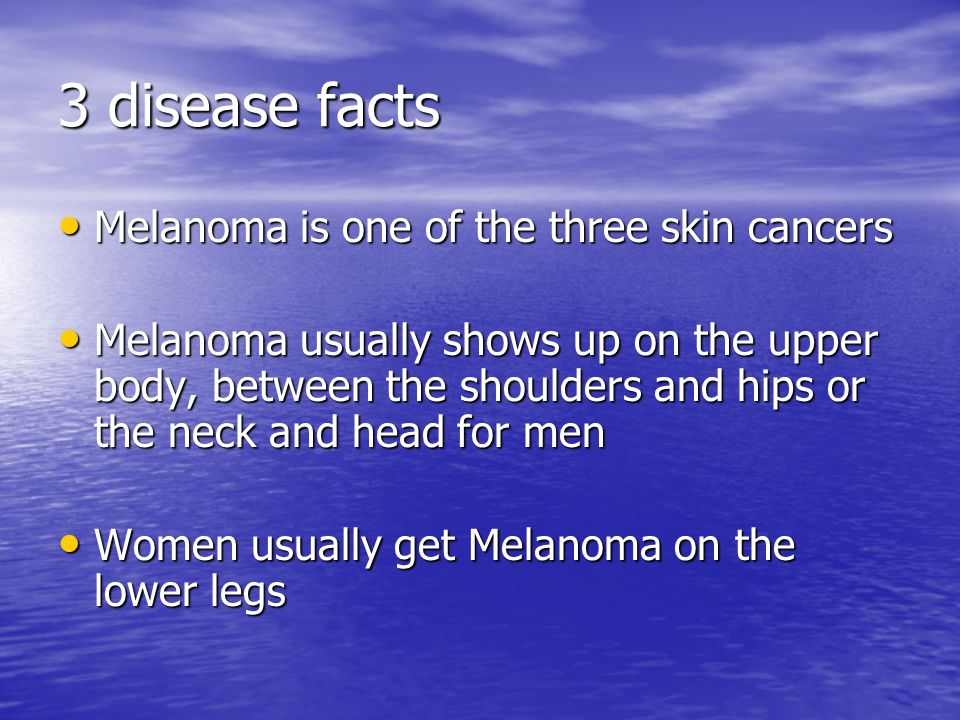 3 disease facts Melanoma is one of the three skin cancers Melanoma is one of the three skin cancers Melanoma usually shows up on the upper body, between the shoulders and hips or the neck and head for men Melanoma usually shows up on the upper body, between the shoulders and hips or the neck and head for men Women usually get Melanoma on the lower legs Women usually get Melanoma on the lower legs