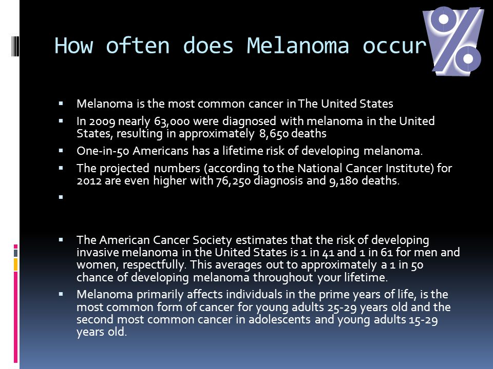 How often does Melanoma occur  Melanoma is the most common cancer in The United States  In 2009 nearly 63,000 were diagnosed with melanoma in the United States, resulting in approximately 8,650 deaths  One-in-50 Americans has a lifetime risk of developing melanoma.