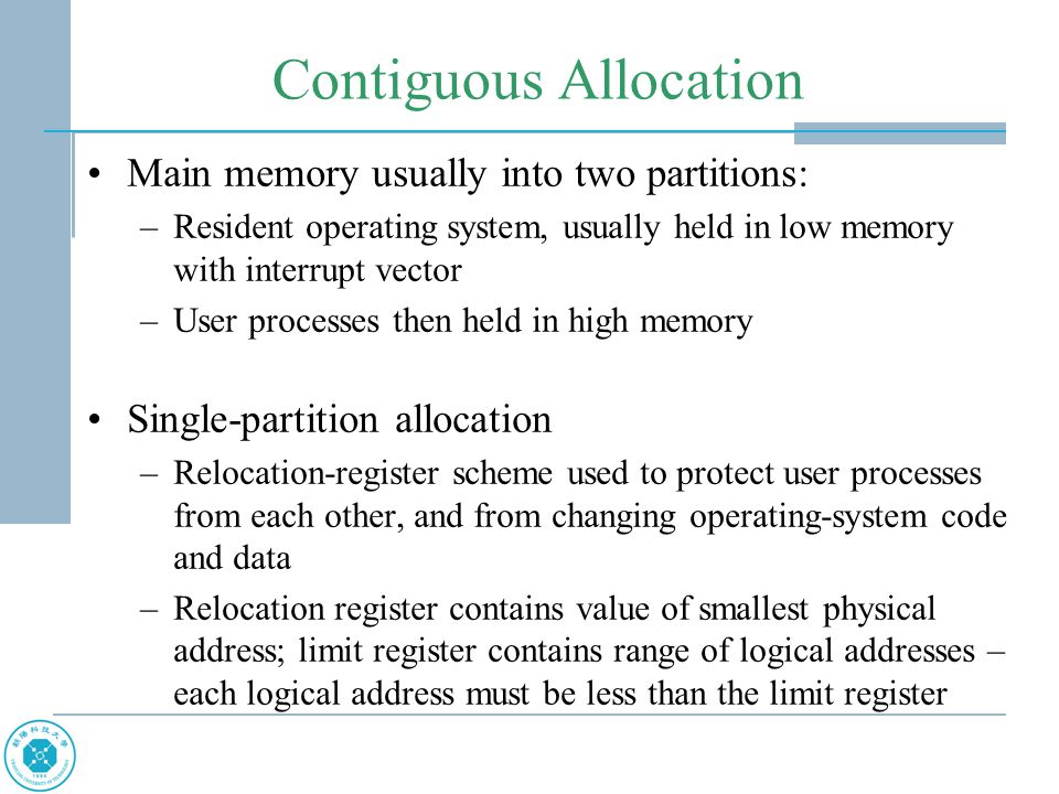 Contiguous Allocation Main memory usually into two partitions: –Resident operating system, usually held in low memory with interrupt vector –User processes then held in high memory Single-partition allocation –Relocation-register scheme used to protect user processes from each other, and from changing operating-system code and data –Relocation register contains value of smallest physical address; limit register contains range of logical addresses – each logical address must be less than the limit register