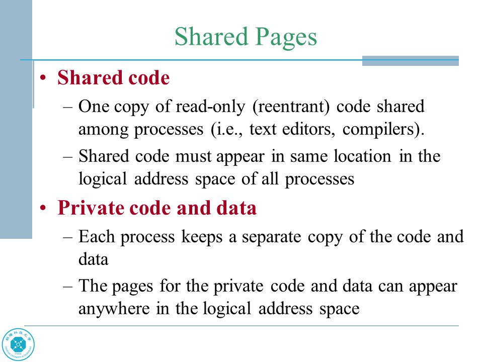 Shared Pages Shared code –One copy of read-only (reentrant) code shared among processes (i.e., text editors, compilers).