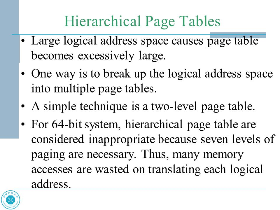 Hierarchical Page Tables Large logical address space causes page table becomes excessively large.