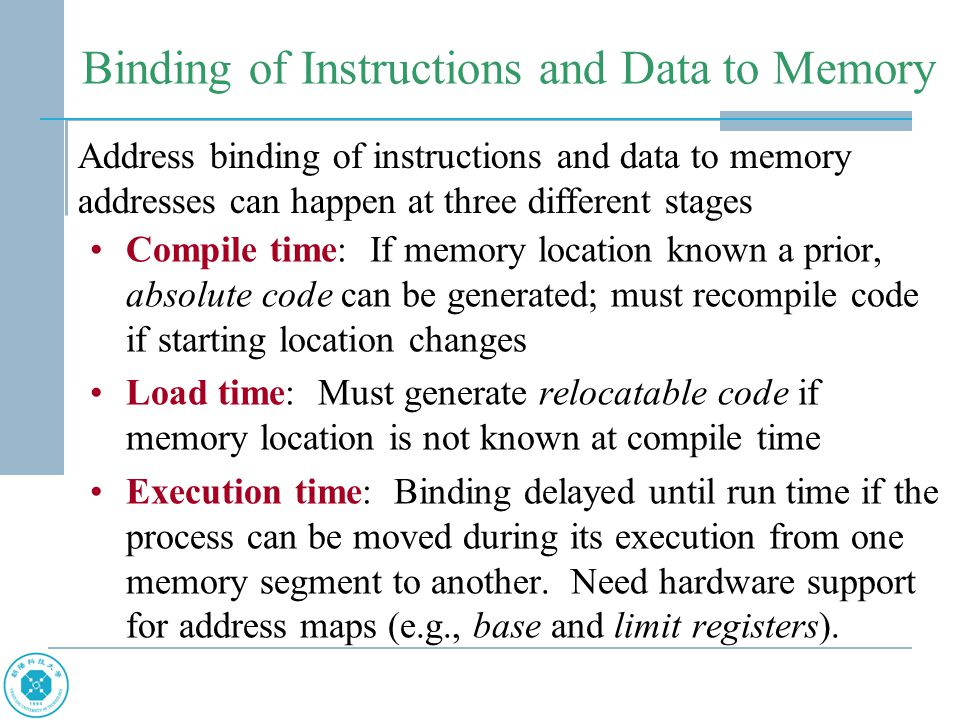 Binding of Instructions and Data to Memory Compile time: If memory location known a prior, absolute code can be generated; must recompile code if starting location changes Load time: Must generate relocatable code if memory location is not known at compile time Execution time: Binding delayed until run time if the process can be moved during its execution from one memory segment to another.