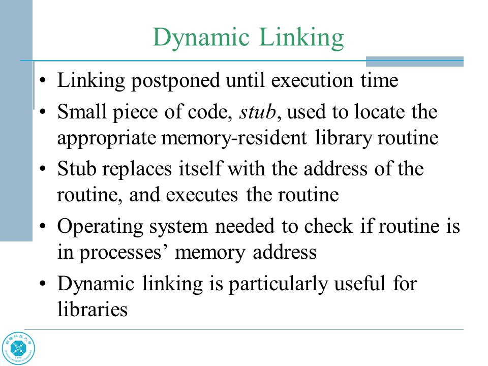 Dynamic Linking Linking postponed until execution time Small piece of code, stub, used to locate the appropriate memory-resident library routine Stub replaces itself with the address of the routine, and executes the routine Operating system needed to check if routine is in processes' memory address Dynamic linking is particularly useful for libraries
