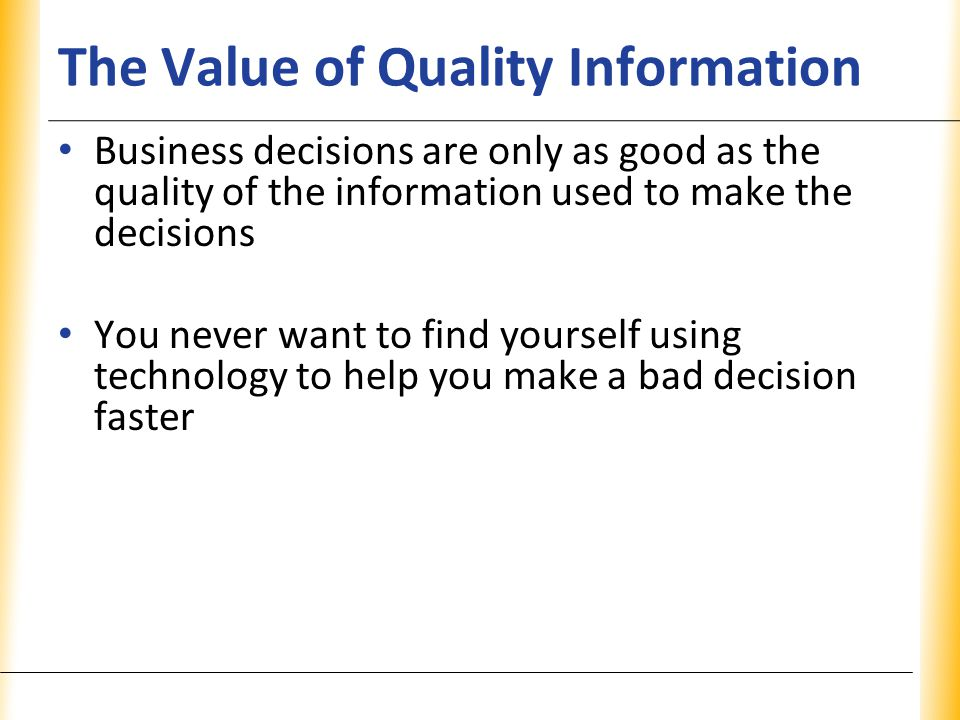 XP The Value of Quality Information Business decisions are only as good as the quality of the information used to make the decisions You never want to find yourself using technology to help you make a bad decision faster
