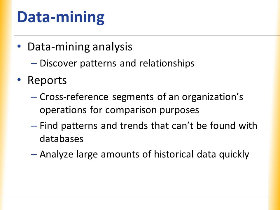 XP Data-mining Data-mining analysis – Discover patterns and relationships Reports – Cross-reference segments of an organization's operations for comparison purposes – Find patterns and trends that can't be found with databases – Analyze large amounts of historical data quickly