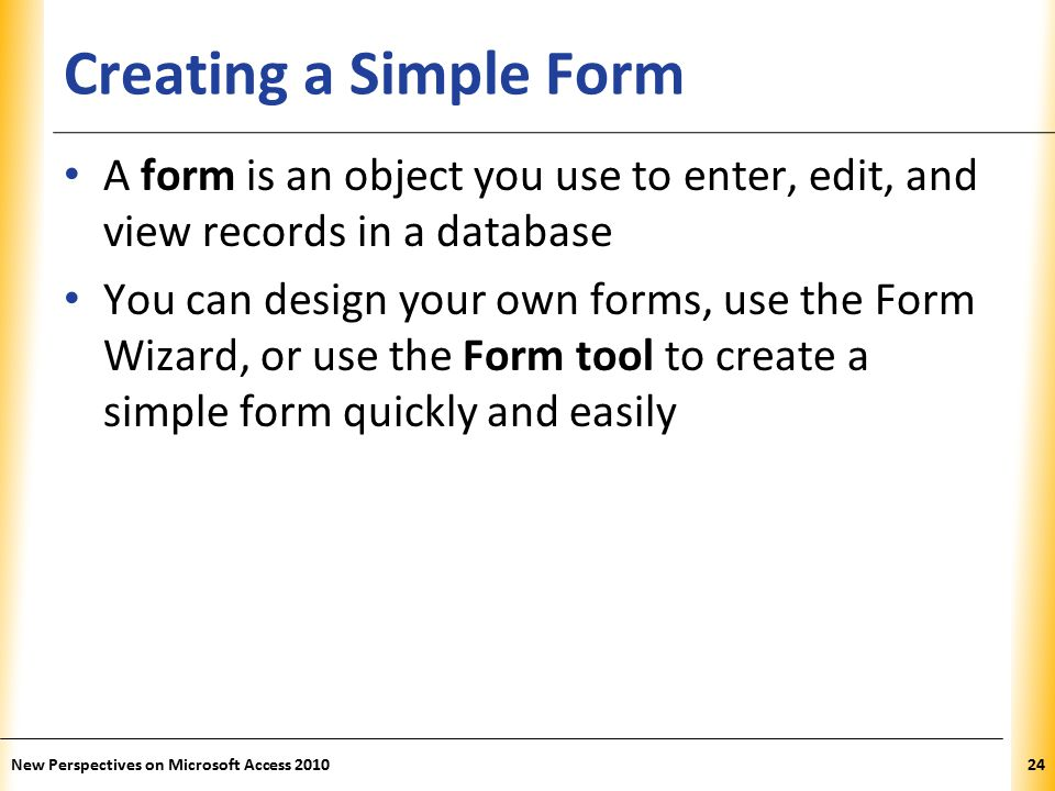 XP Creating a Simple Form A form is an object you use to enter, edit, and view records in a database You can design your own forms, use the Form Wizard, or use the Form tool to create a simple form quickly and easily New Perspectives on Microsoft Access