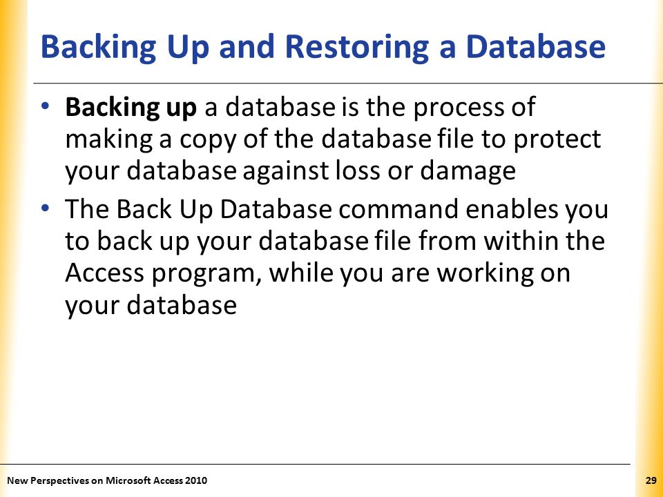 XP Backing Up and Restoring a Database Backing up a database is the process of making a copy of the database file to protect your database against loss or damage The Back Up Database command enables you to back up your database file from within the Access program, while you are working on your database New Perspectives on Microsoft Access