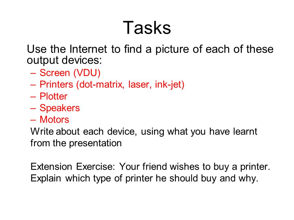 Tasks Use the Internet to find a picture of each of these output devices: –Screen (VDU) –Printers (dot-matrix, laser, ink-jet) –Plotter –Speakers –Motors Write about each device, using what you have learnt from the presentation Extension Exercise: Your friend wishes to buy a printer.