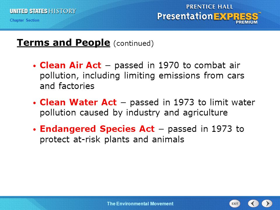 Chapter 25 Section 1 The Cold War Begins Chapter Section The Environmental Movement Clean Air Act − passed in 1970 to combat air pollution, including limiting emissions from cars and factories Clean Water Act − passed in 1973 to limit water pollution caused by industry and agriculture Endangered Species Act − passed in 1973 to protect at-risk plants and animals Terms and People (continued)
