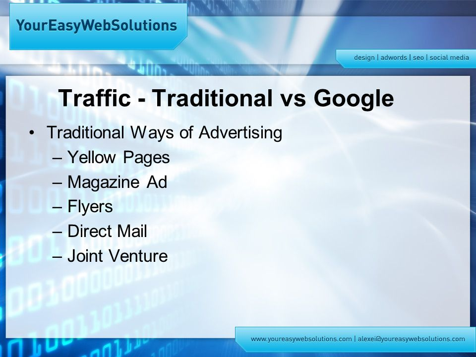 Traffic - Traditional vs Google Traditional Ways of Advertising –Yellow Pages –Magazine Ad –Flyers –Direct Mail –Joint Venture