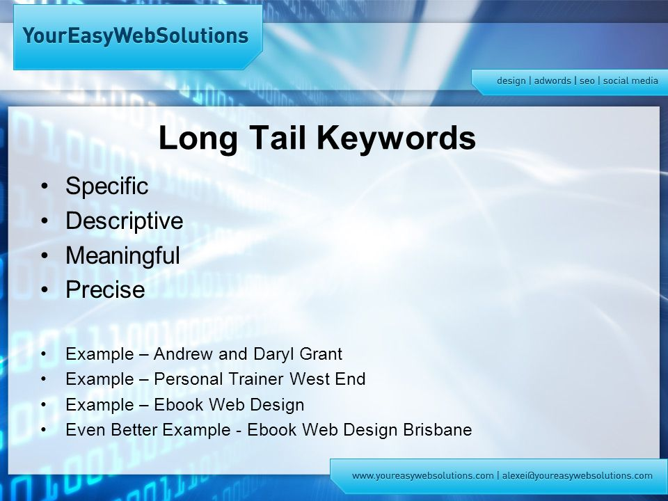 Long Tail Keywords Specific Descriptive Meaningful Precise Example – Andrew and Daryl Grant Example – Personal Trainer West End Example – Ebook Web Design Even Better Example - Ebook Web Design Brisbane