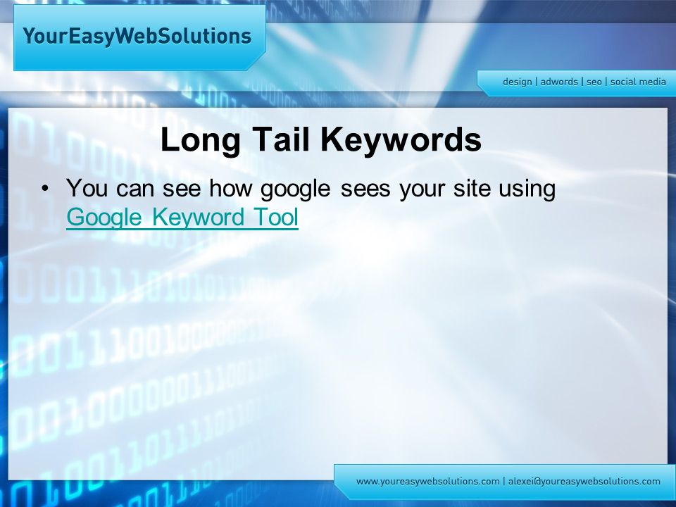 Long Tail Keywords You can see how google sees your site using Google Keyword Tool Google Keyword Tool