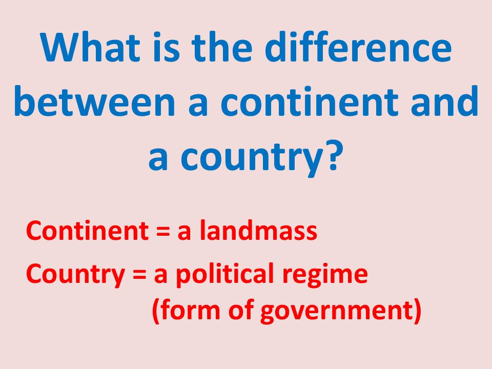 Continent = a landmass Country = a political regime (form of government)