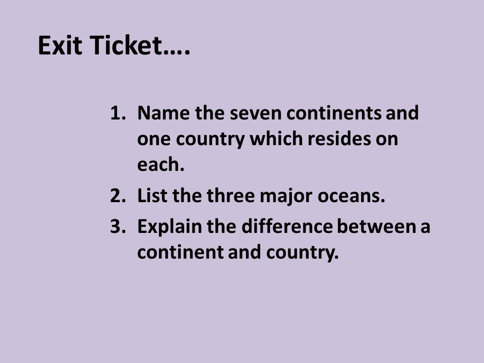 Exit Ticket…. 1.Name the seven continents and one country which resides on each.