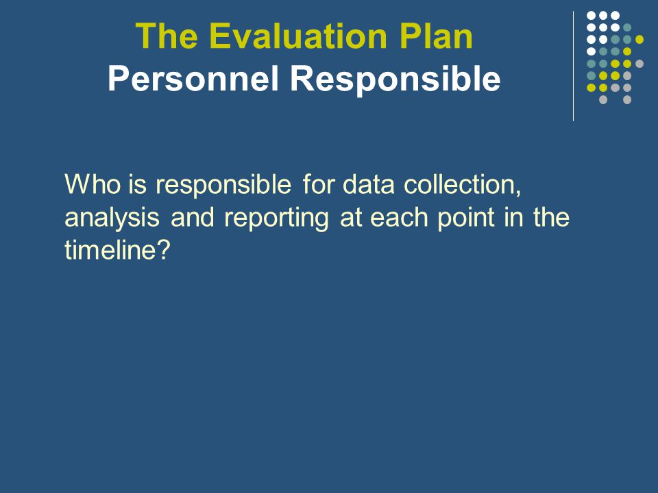 The Evaluation Plan Timelines For each evaluation question: When will data be collected.