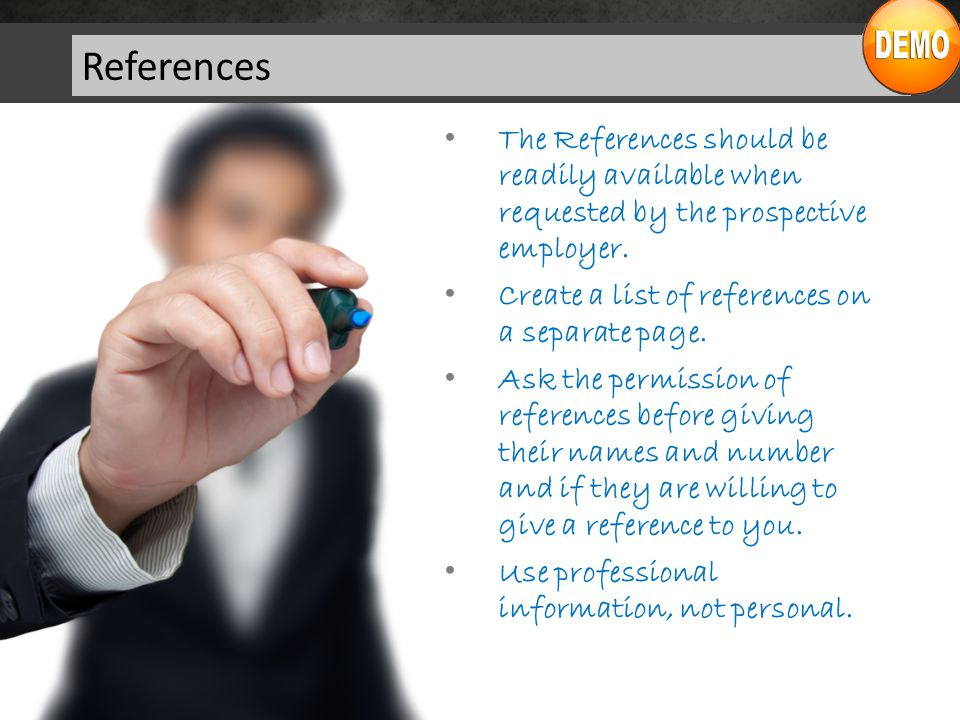 References The References should be readily available when requested by the prospective employer.