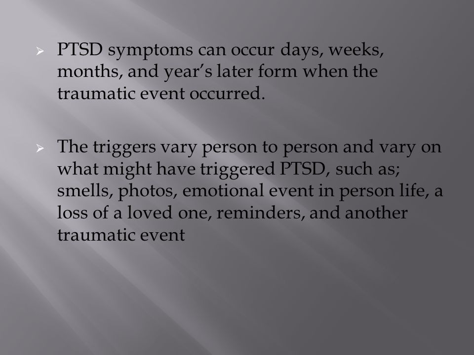  PTSD symptoms can occur days, weeks, months, and year's later form when the traumatic event occurred.