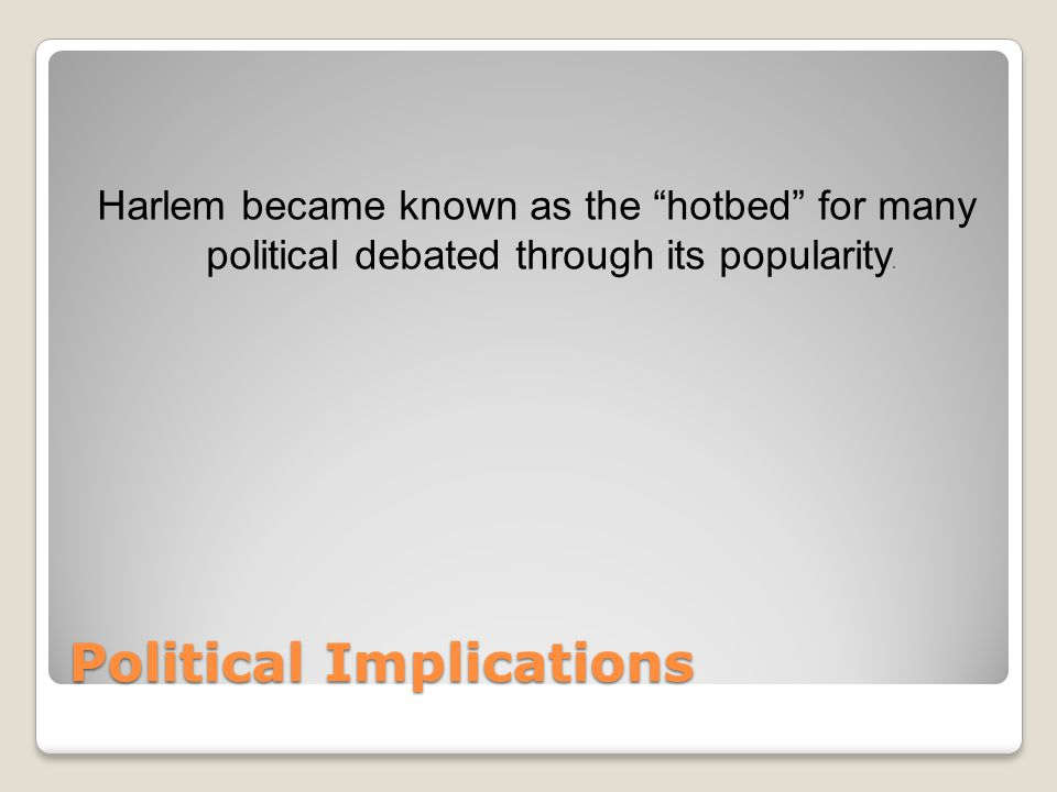 Political Implications Harlem became known as the hotbed for many political debated through its popularity.