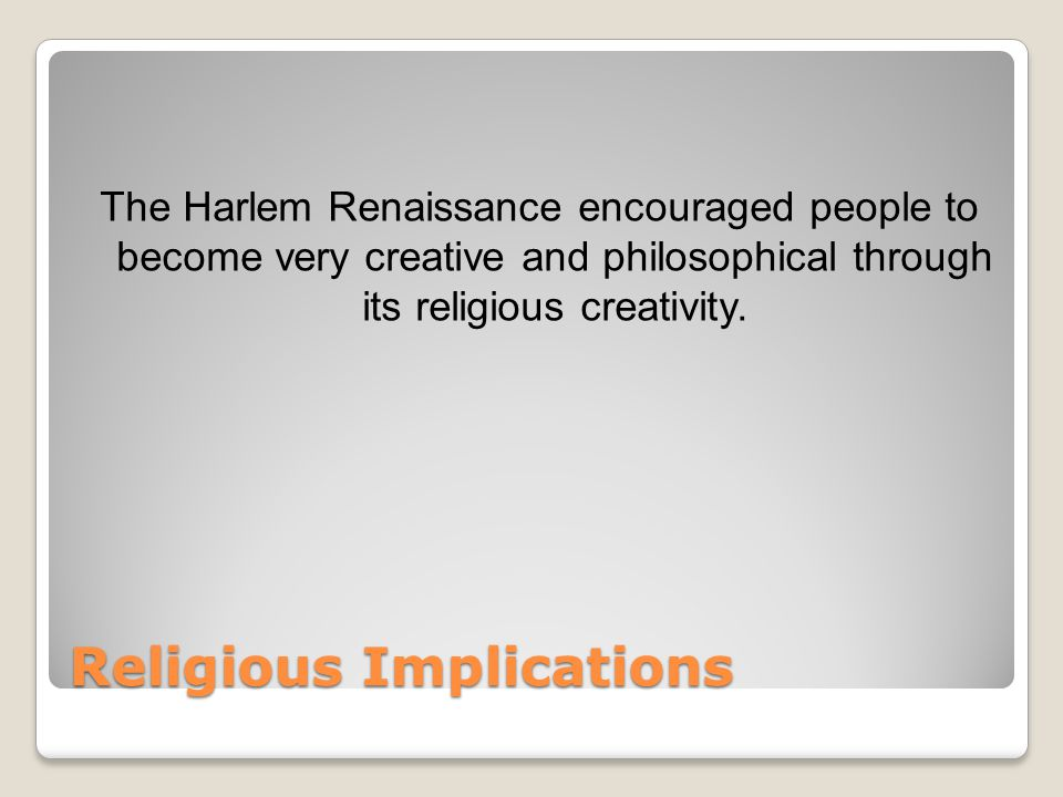 Religious Implications The Harlem Renaissance encouraged people to become very creative and philosophical through its religious creativity.