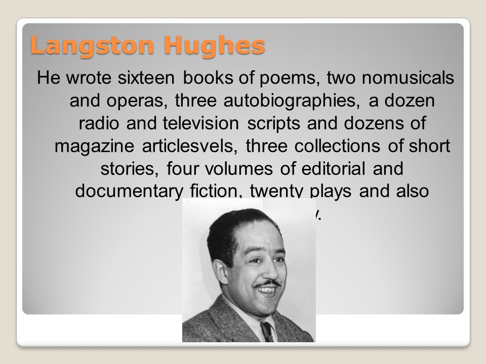 Langston Hughes He wrote sixteen books of poems, two nomusicals and operas, three autobiographies, a dozen radio and television scripts and dozens of magazine articlesvels, three collections of short stories, four volumes of editorial and documentary fiction, twenty plays and also children s poetry.