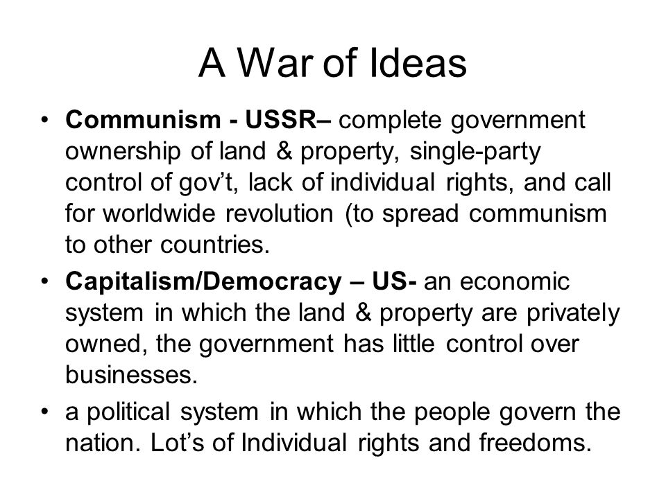 A War of Ideas Communism - USSR– complete government ownership of land & property, single-party control of gov't, lack of individual rights, and call for worldwide revolution (to spread communism to other countries.