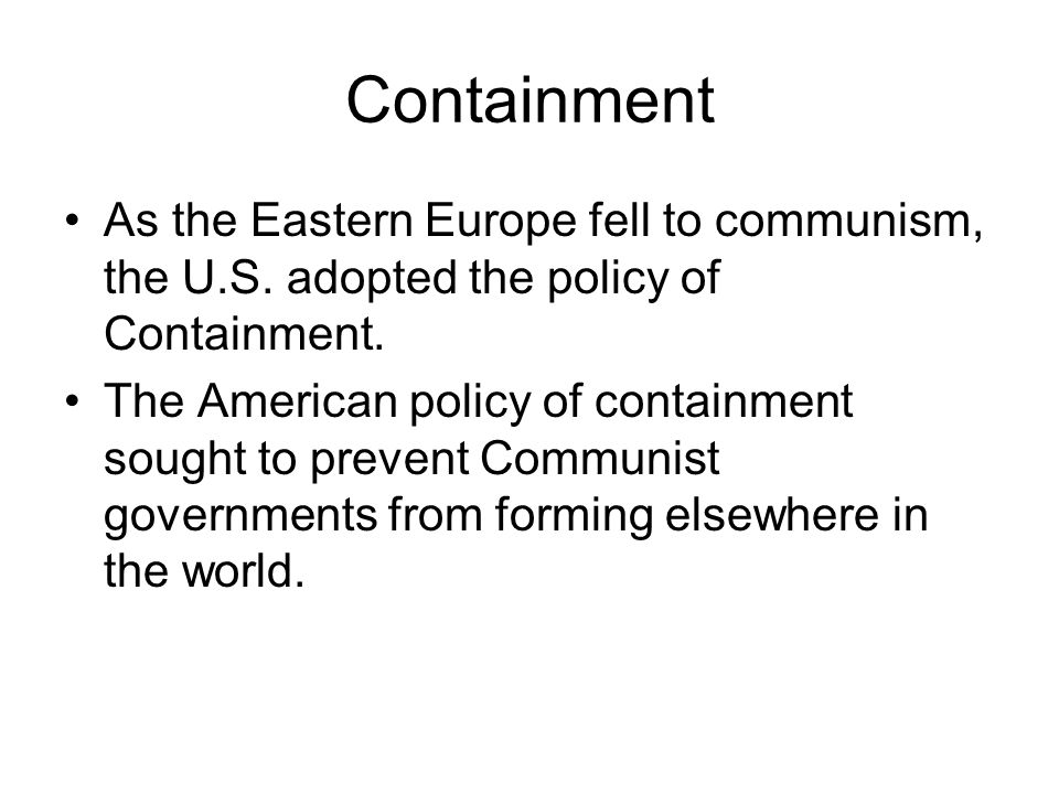 Containment As the Eastern Europe fell to communism, the U.S.