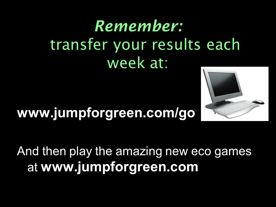 Remember: transfer your results each week at: www.jumpforgreen.com/go And then play the amazing new eco games at www.jumpforgreen.com