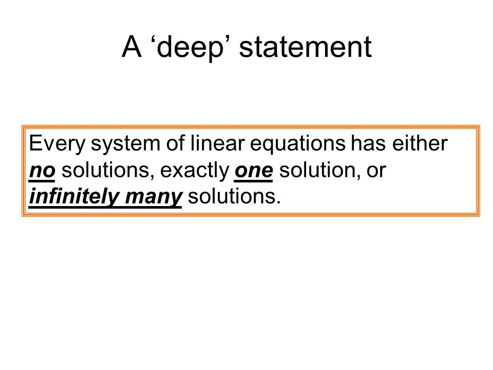 A 'deep' statement Every system of linear equations has either no solutions, exactly one solution, or infinitely many solutions.