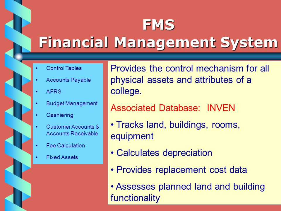 Control Tables Accounts Payable AFRS Budget Management Cashiering Customer Accounts & Accounts Receivable Fee Calculation Fixed Assets Provides the control mechanism for all physical assets and attributes of a college.