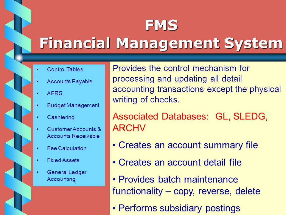 Control Tables Accounts Payable AFRS Budget Management Cashiering Customer Accounts & Accounts Receivable Fee Calculation Fixed Assets General Ledger Accounting Provides the control mechanism for processing and updating all detail accounting transactions except the physical writing of checks.
