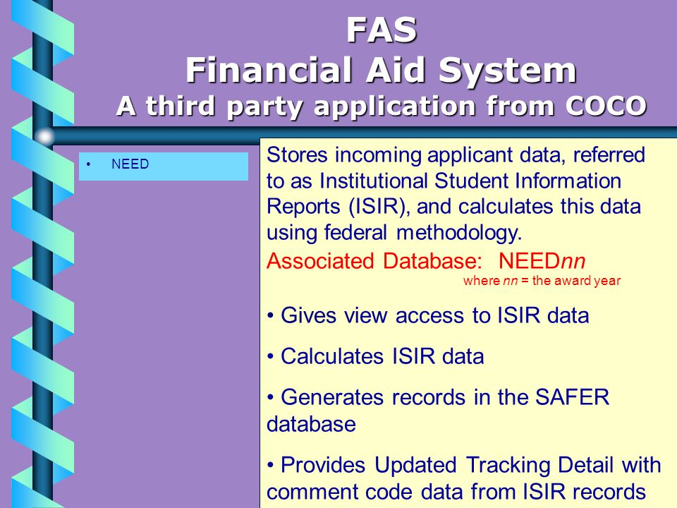 NEED FAS Financial Aid System A third party application from COCO Stores incoming applicant data, referred to as Institutional Student Information Reports (ISIR), and calculates this data using federal methodology.