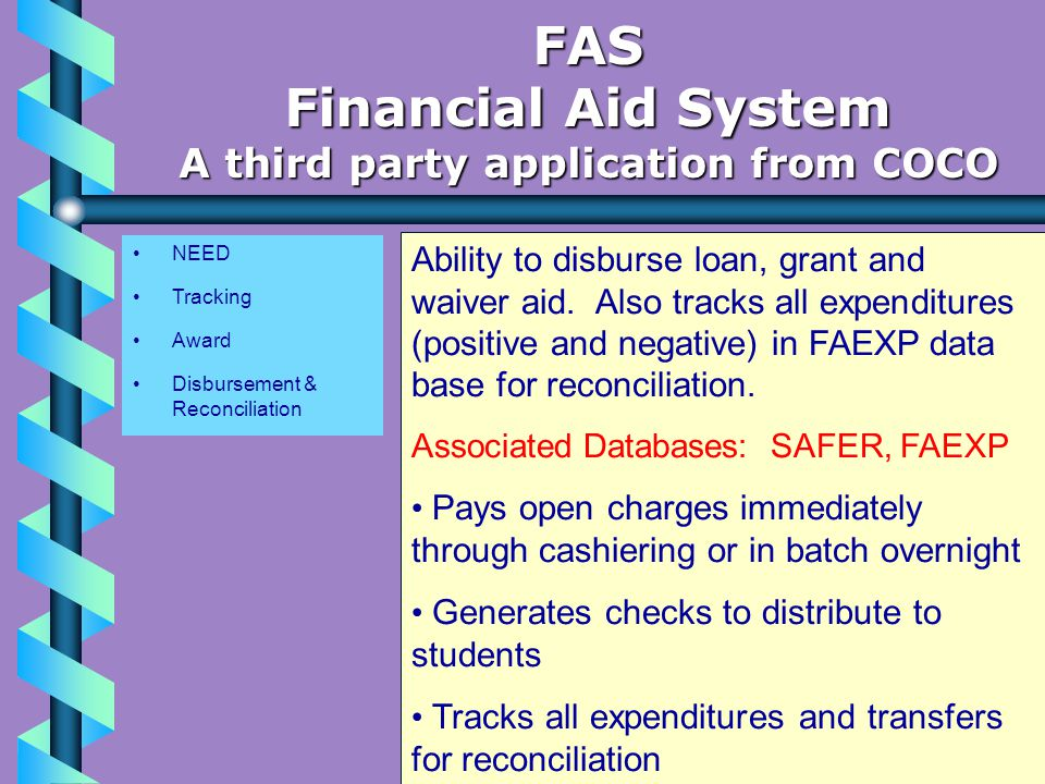 NEED Tracking Award Disbursement & Reconciliation FAS Financial Aid System A third party application from COCO Ability to disburse loan, grant and waiver aid.