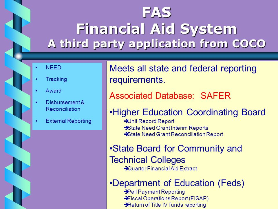 NEED Tracking Award Disbursement & Reconciliation External Reporting FAS Financial Aid System A third party application from COCO Meets all state and federal reporting requirements.